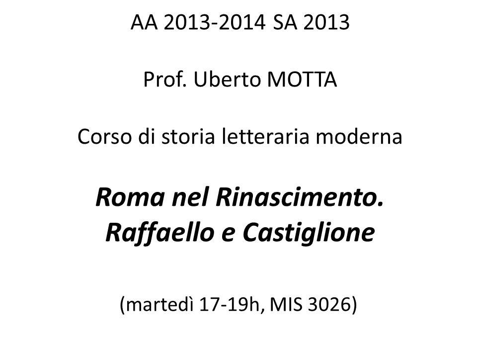 AA 2013-2014 SA 2013 Prof. Uberto MOTTA Corso di storia letteraria moderna Roma nel Rinascimento. Raffaello e Castiglione (martedì 17-19h, MIS 3026)