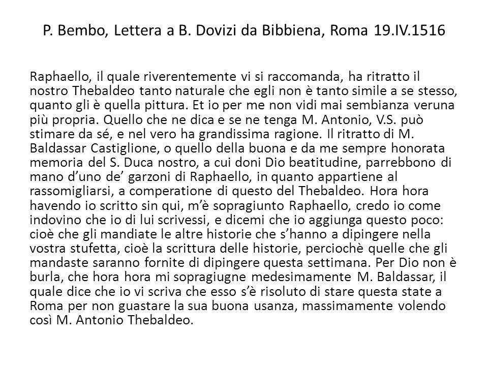 P. Bembo, Lettera a B. Dovizi da Bibbiena, Roma 19.IV.1516 Raphaello, il quale riverentemente vi si raccomanda, ha ritratto il nostro Thebaldeo tanto