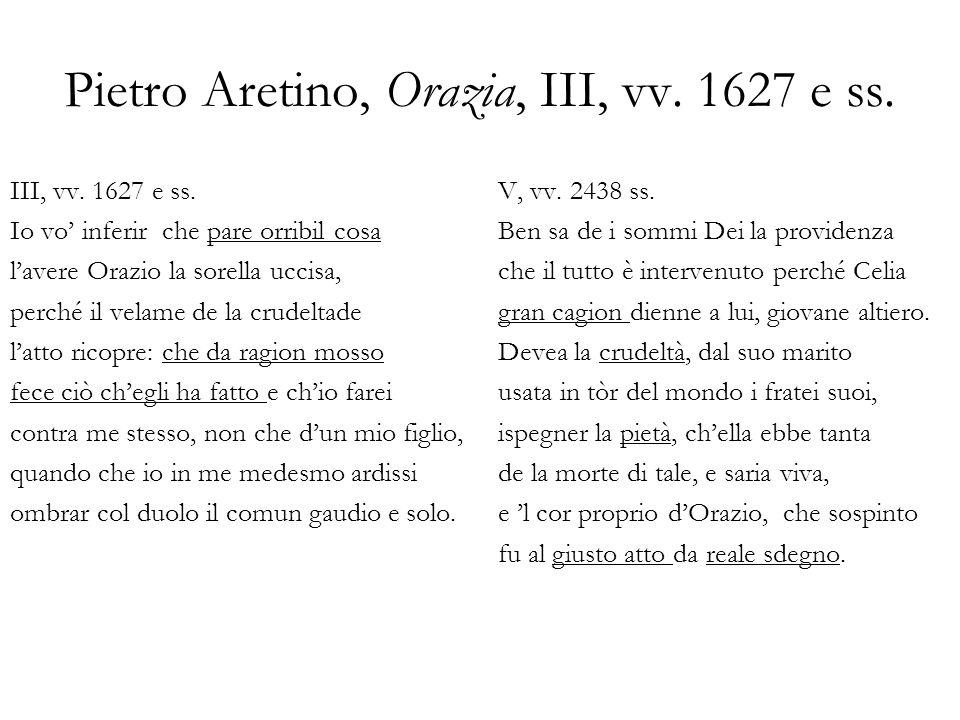 Pietro Aretino, Orazia, III, vv. 1627 e ss. III, vv. 1627 e ss. Io vo inferir che pare orribil cosa lavere Orazio la sorella uccisa, perché il velame