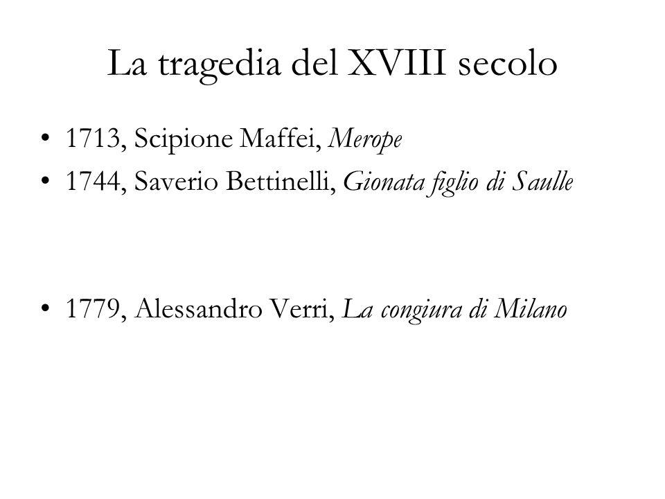 La tragedia del XVIII secolo 1713, Scipione Maffei, Merope 1744, Saverio Bettinelli, Gionata figlio di Saulle 1779, Alessandro Verri, La congiura di M