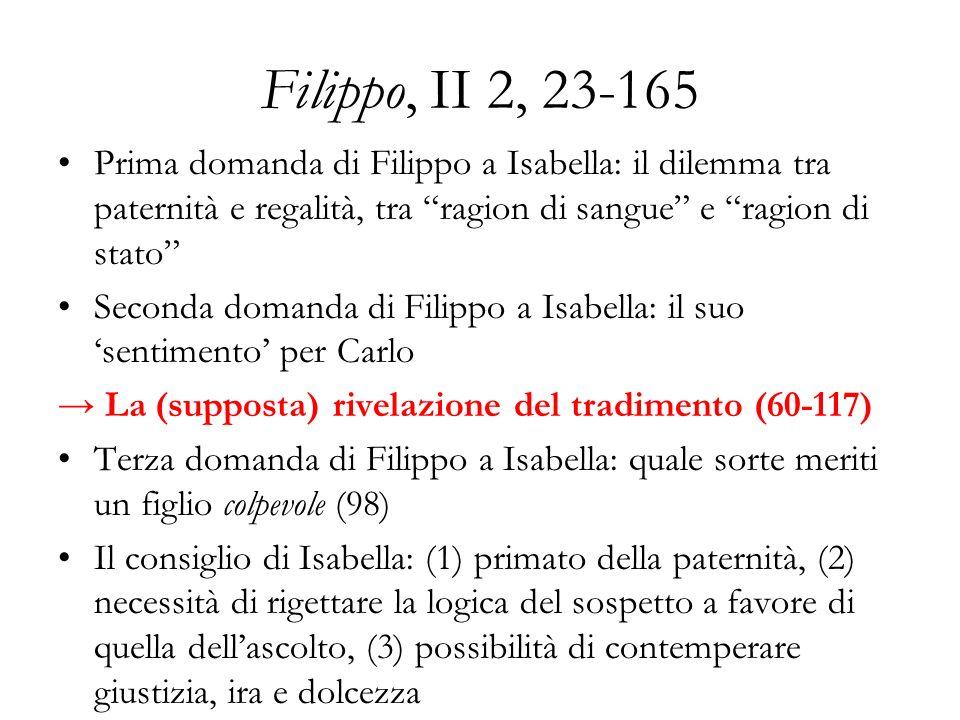 Filippo, II 2, 23-165: la sincerità del re Stimo il tuo parere più di ogni altro (29-30) Voglio che tu sia giudice di mio figlio (58-59 e 98- 100) Chi più di me vorrebbe che Filippo non fosse colpevole.