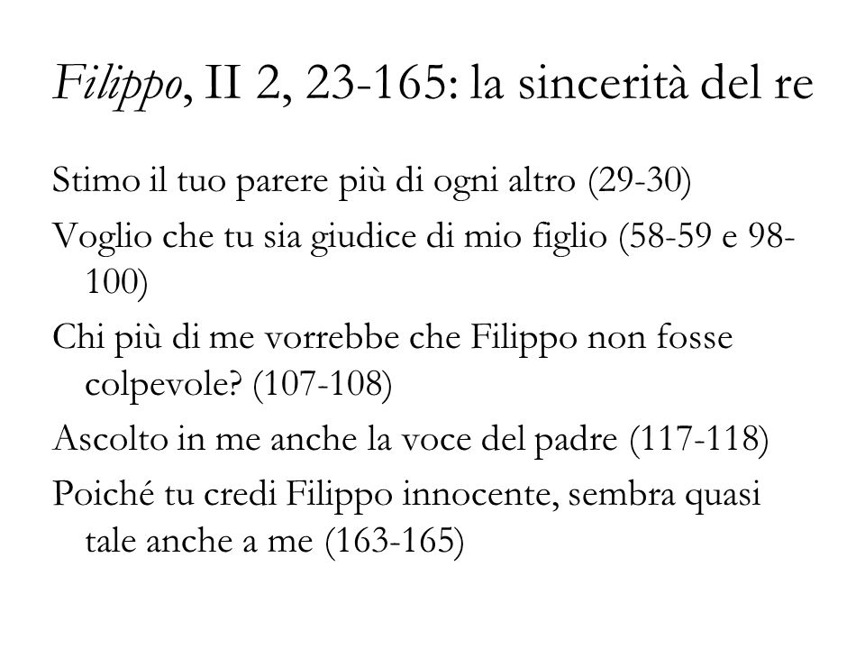 Filippo, II 2, 23-165: la sincerità del re Stimo il tuo parere più di ogni altro (29-30) Voglio che tu sia giudice di mio figlio (58-59 e 98- 100) Chi