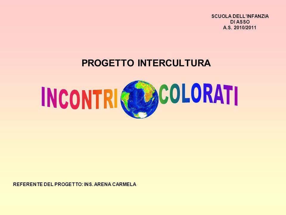 SCUOLA DELLINFANZIA DI ASSO A.S.2010/2011 PROGETTO INTERCULTURA REFERENTE DEL PROGETTO: INS.