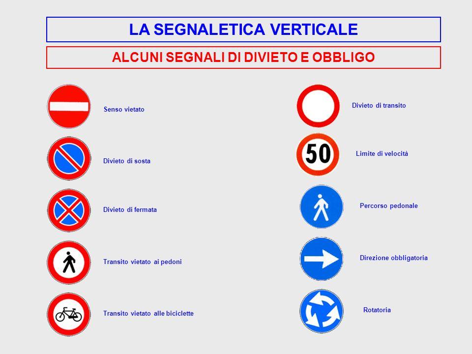 LA SEGNALETICA VERTICALE ALCUNI SEGNALI DI DIVIETO E OBBLIGO Senso vietato Divieto di sosta Divieto di fermata Transito vietato ai pedoni Transito vie
