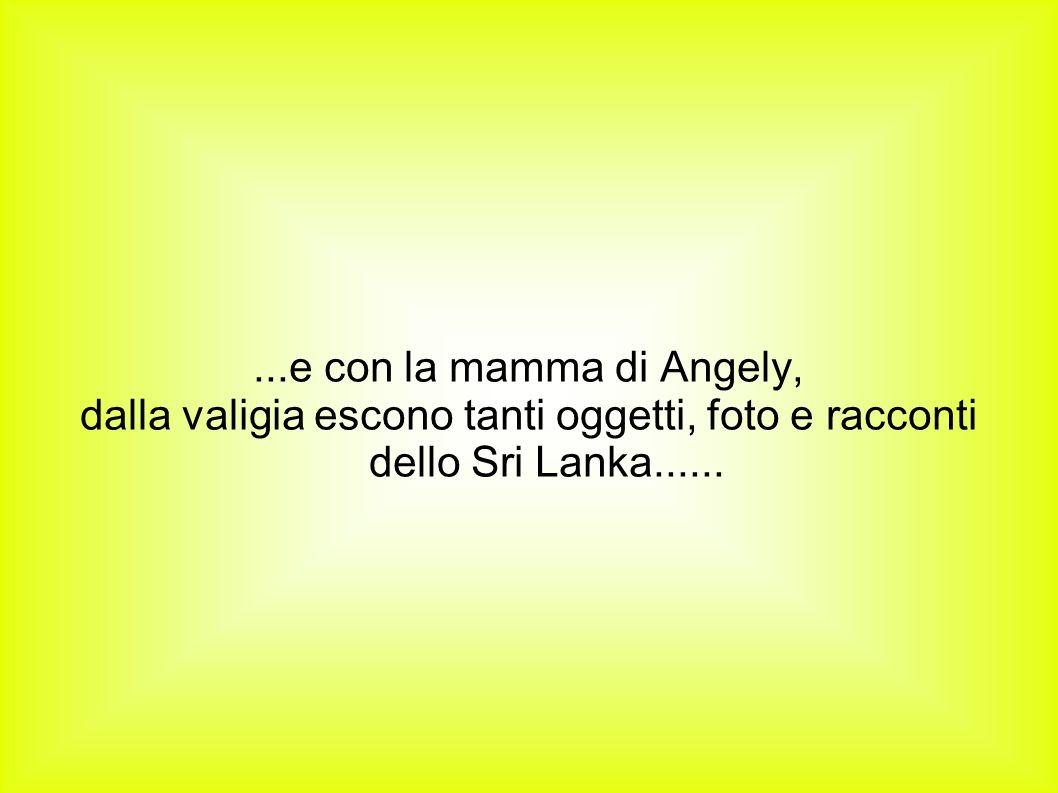 ...e con la mamma di Angely, dalla valigia escono tanti oggetti, foto e racconti dello Sri Lanka......