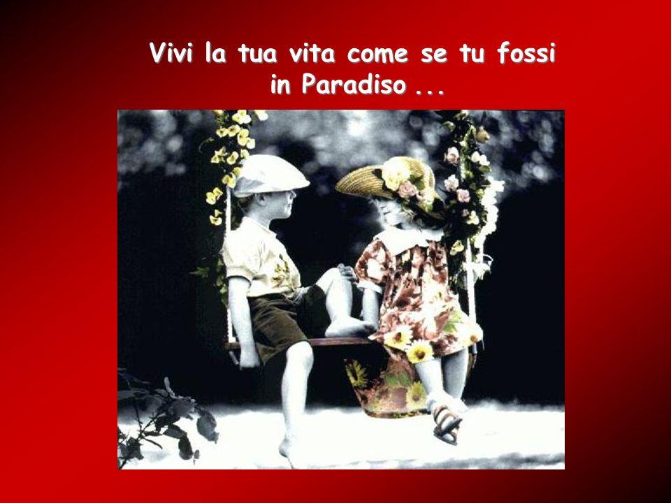 Vivi la tua vita come se tu fossi in Paradiso... in Paradiso...