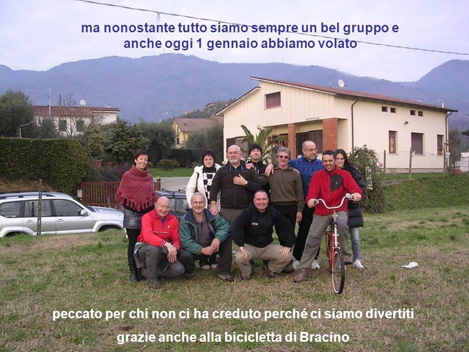 ma nonostante tutto siamo sempre un bel gruppo e anche oggi 1 gennaio abbiamo volato peccato per chi non ci ha creduto perché ci siamo divertiti grazie anche alla bicicletta di Bracino