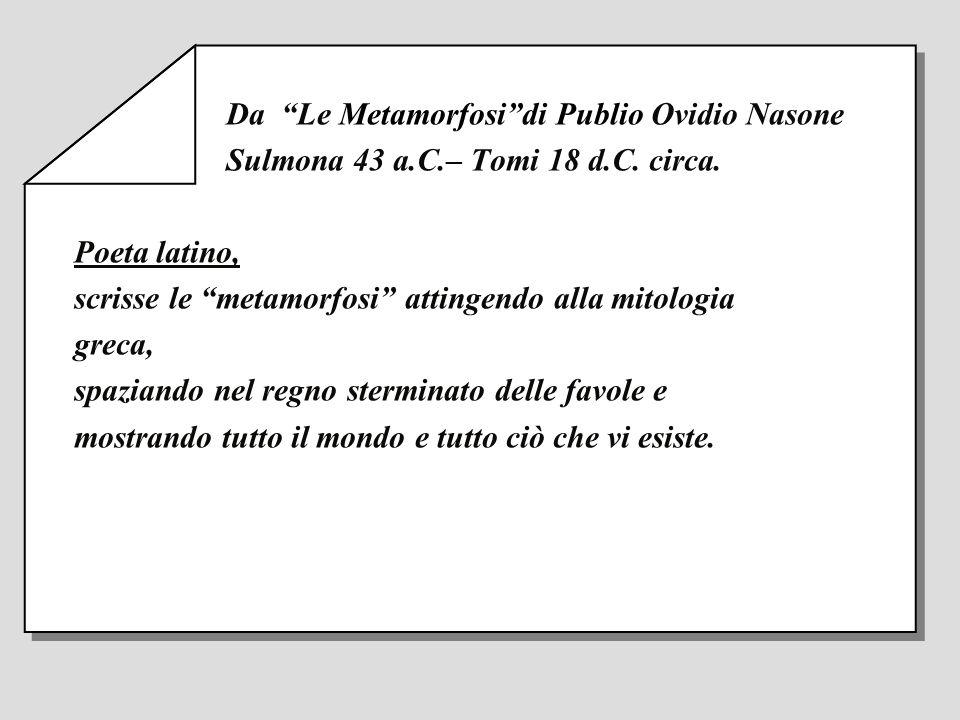 Da Le Metamorfosidi Publio Ovidio Nasone Sulmona 43 a.C.– Tomi 18 d.C. circa. Poeta latino, scrisse le metamorfosi attingendo alla mitologia greca, sp