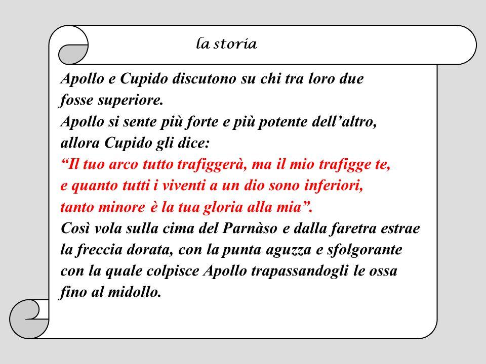 Apollo e Cupido discutono su chi tra loro due fosse superiore. Apollo si sente più forte e più potente dellaltro, allora Cupido gli dice: Il tuo arco