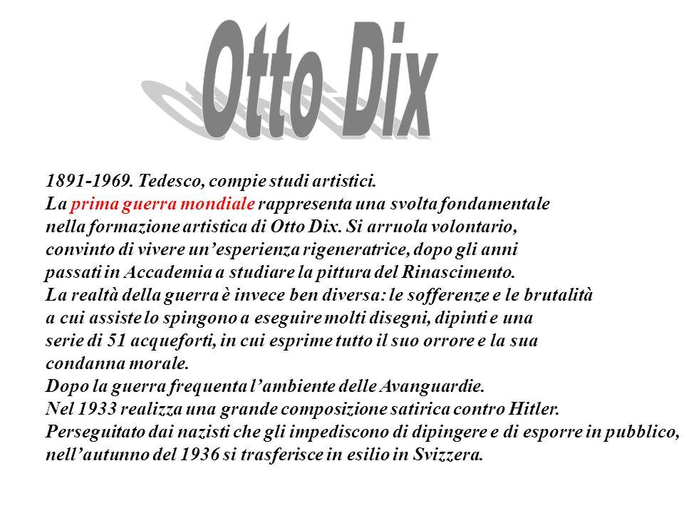 1891-1969. Tedesco, compie studi artistici. La prima guerra mondiale rappresenta una svolta fondamentale nella formazione artistica di Otto Dix. Si ar