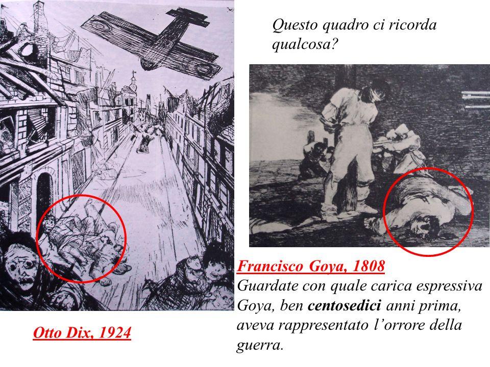 Otto Dix, 1924 Francisco Goya, 1808 Guardate con quale carica espressiva Goya, ben centosedici anni prima, aveva rappresentato lorrore della guerra. Q