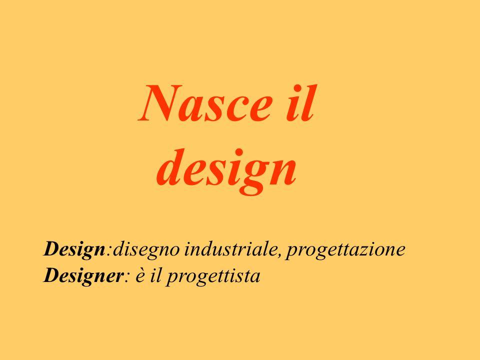 Nasce il design Design:disegno industriale, progettazione Designer: è il progettista