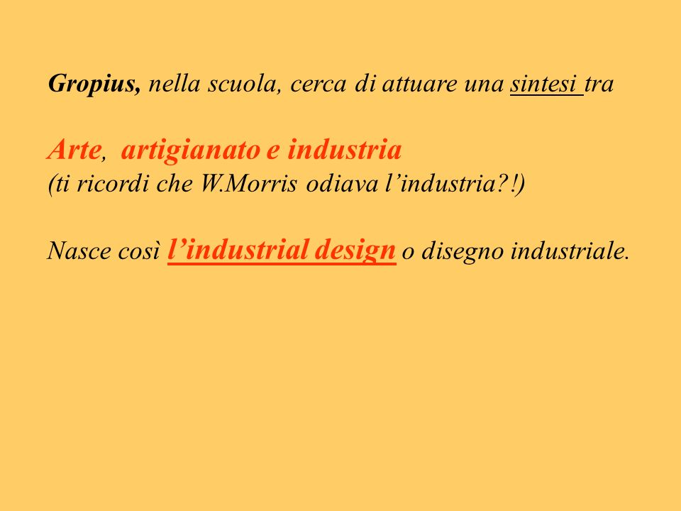 Gropius, nella scuola, cerca di attuare una sintesi tra Arte, artigianato e industria (ti ricordi che W.Morris odiava lindustria?!) Nasce così lindust