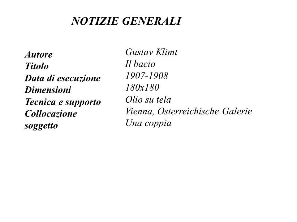 NOTIZIE GENERALI Autore Titolo Data di esecuzione Dimensioni Tecnica e supporto Collocazione soggetto Gustav Klimt Il bacio 1907-1908 180x180 Olio su