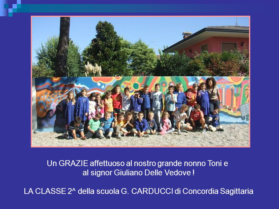 Un GRAZIE affettuoso al nostro grande nonno Toni e al signor Giuliano Delle Vedove ! LA CLASSE 2^ della scuola G. CARDUCCI di Concordia Sagittaria