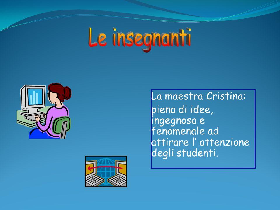 La maestra Cristina: piena di idee, ingegnosa e fenomenale ad attirare l attenzione degli studenti.