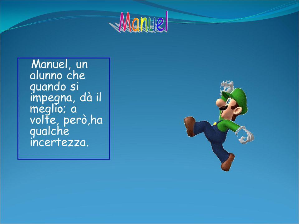 Manuel, un alunno che quando si impegna, dà il meglio; a volte, però,ha qualche incertezza.