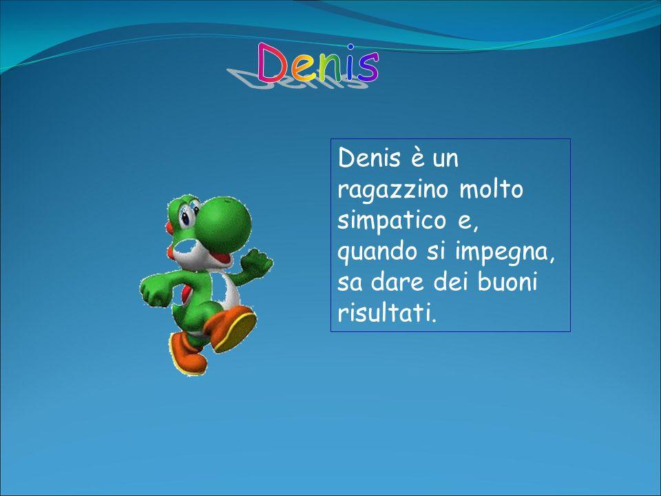 Denis è un ragazzino molto simpatico e, quando si impegna, sa dare dei buoni risultati.