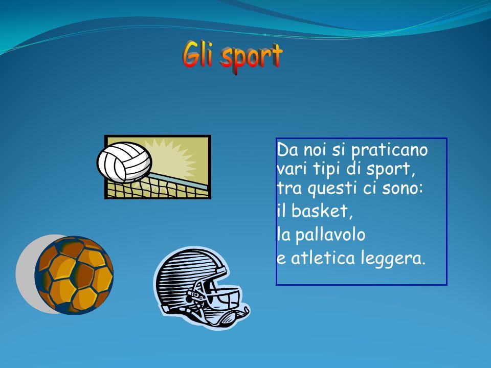 Da noi si praticano vari tipi di sport, tra questi ci sono: il basket, la pallavolo e atletica leggera.