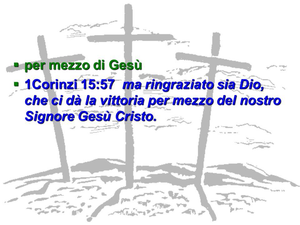 per mezzo di Gesù per mezzo di Gesù 1Corinzi 15:57 ma ringraziato sia Dio, che ci dà la vittoria per mezzo del nostro Signore Gesù Cristo. 1Corinzi 15