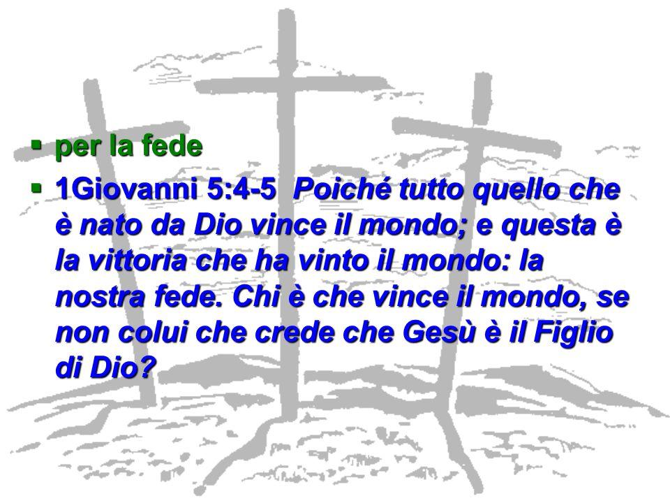 per la fede per la fede 1Giovanni 5:4-5 Poiché tutto quello che è nato da Dio vince il mondo; e questa è la vittoria che ha vinto il mondo: la nostra