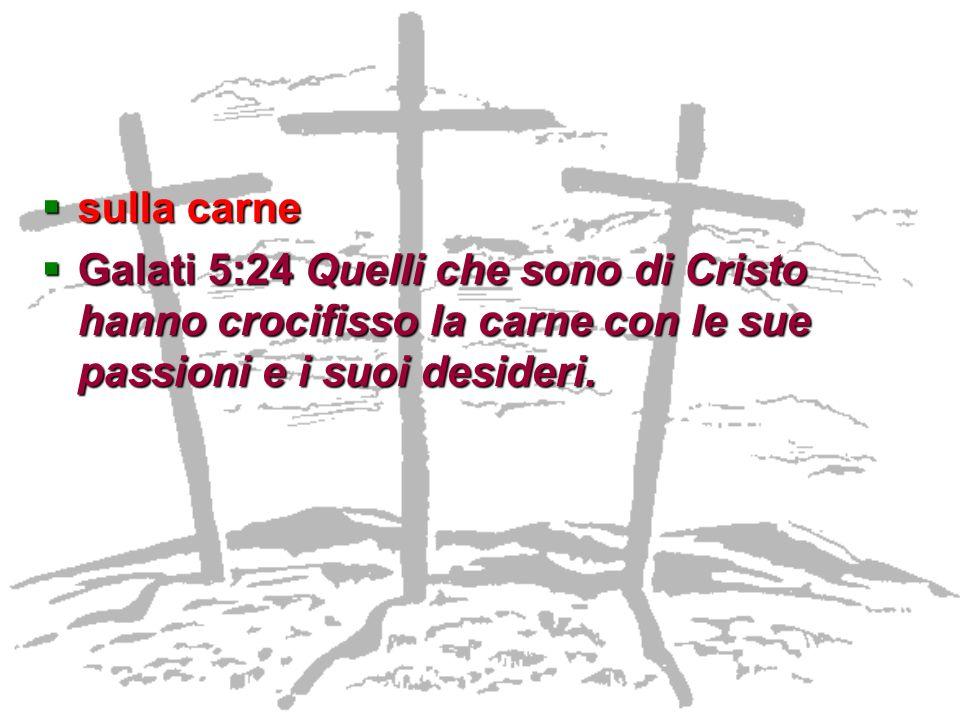 sulla carne sulla carne Galati 5:24 Quelli che sono di Cristo hanno crocifisso la carne con le sue passioni e i suoi desideri. Galati 5:24 Quelli che