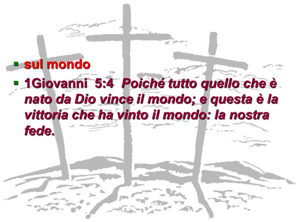 sul mondo sul mondo 1Giovanni 5:4 Poiché tutto quello che è nato da Dio vince il mondo; e questa è la vittoria che ha vinto il mondo: la nostra fede.