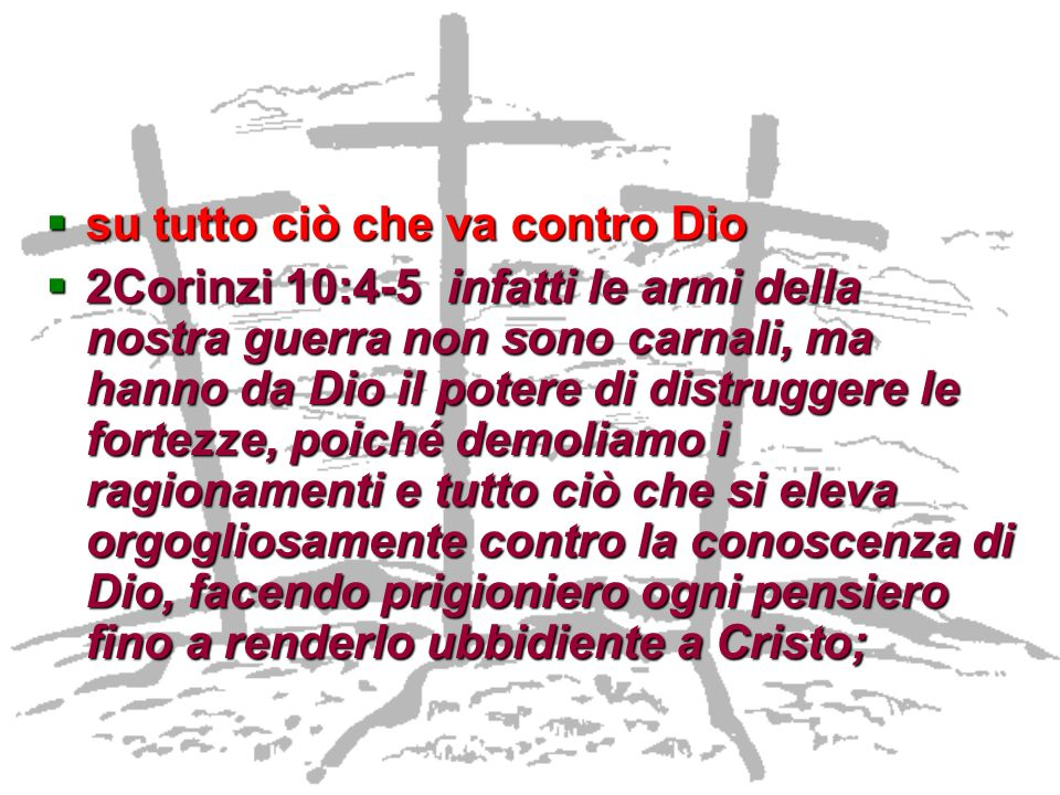 su tutto ciò che va contro Dio su tutto ciò che va contro Dio 2Corinzi 10:4-5 infatti le armi della nostra guerra non sono carnali, ma hanno da Dio il