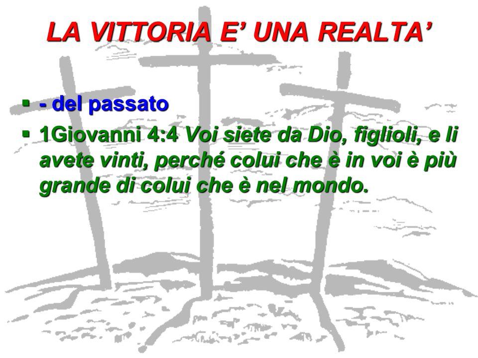 LA VITTORIA E UNA REALTA - del passato - del passato 1Giovanni 4:4 Voi siete da Dio, figlioli, e li avete vinti, perché colui che è in voi è più grand