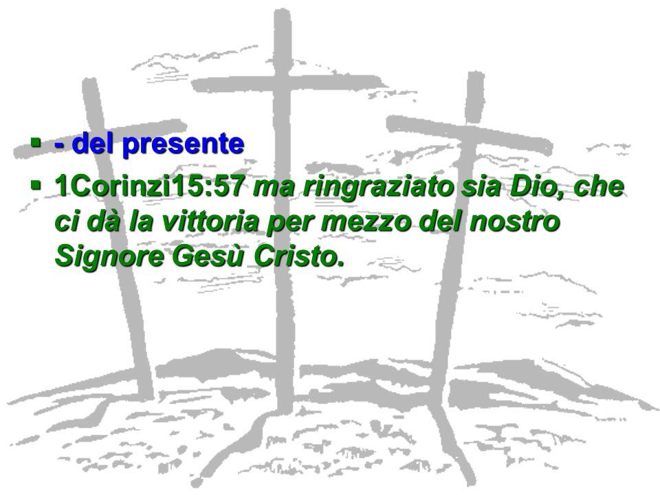 - del presente - del presente 1Corinzi15:57 ma ringraziato sia Dio, che ci dà la vittoria per mezzo del nostro Signore Gesù Cristo. 1Corinzi15:57 ma r