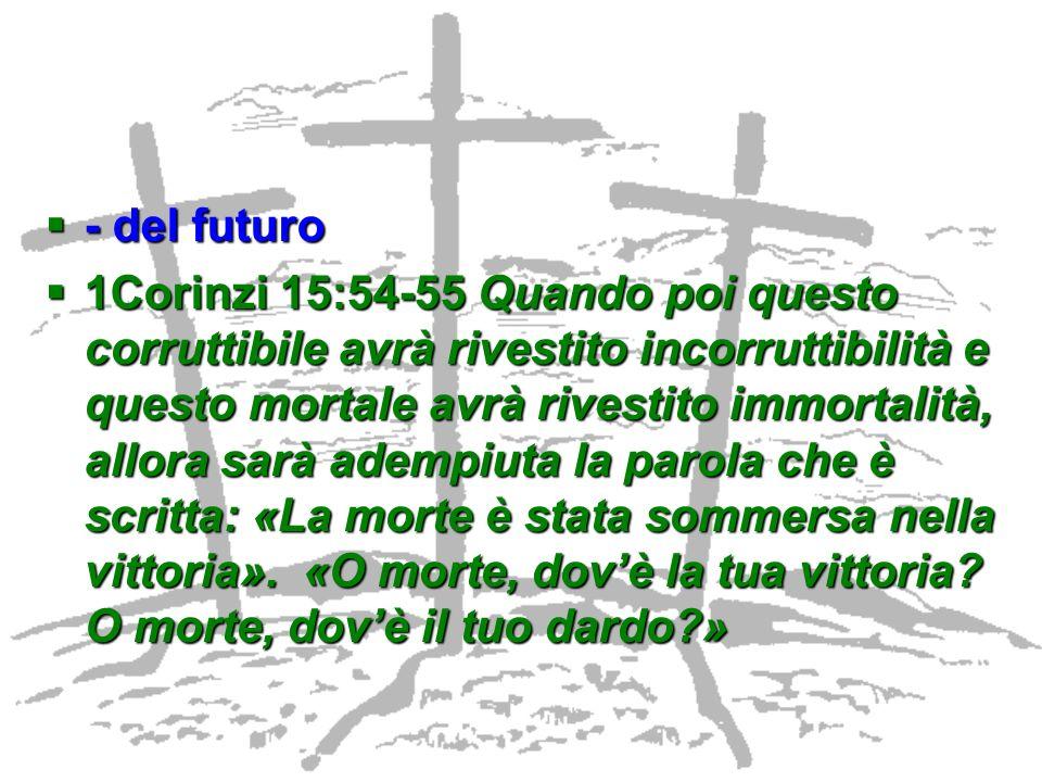- del futuro - del futuro 1Corinzi 15:54-55 Quando poi questo corruttibile avrà rivestito incorruttibilità e questo mortale avrà rivestito immortalità