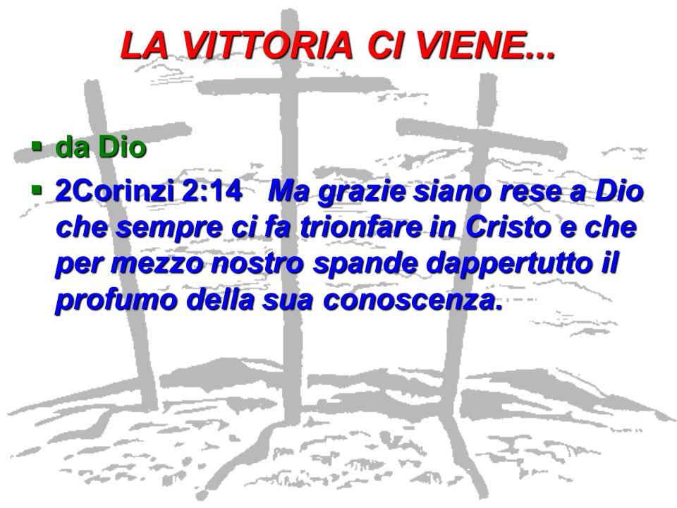 LA VITTORIA CI VIENE... da Dio da Dio 2Corinzi 2:14 Ma grazie siano rese a Dio che sempre ci fa trionfare in Cristo e che per mezzo nostro spande dapp