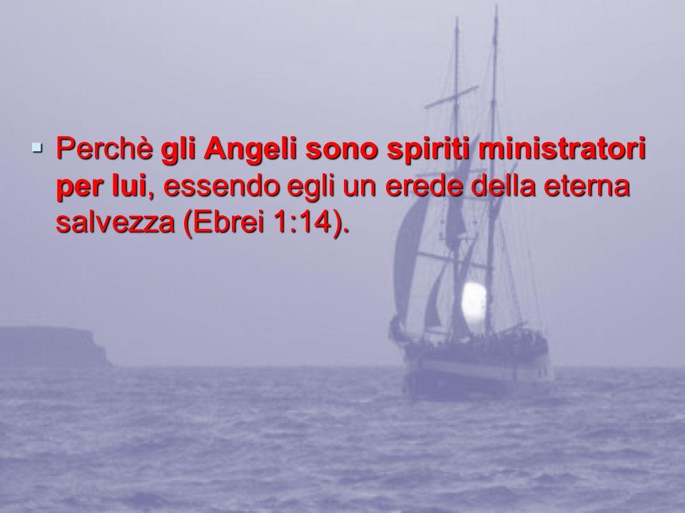 Perchè gli Angeli sono spiriti ministratori per lui, essendo egli un erede della eterna salvezza (Ebrei 1:14). Perchè gli Angeli sono spiriti ministra