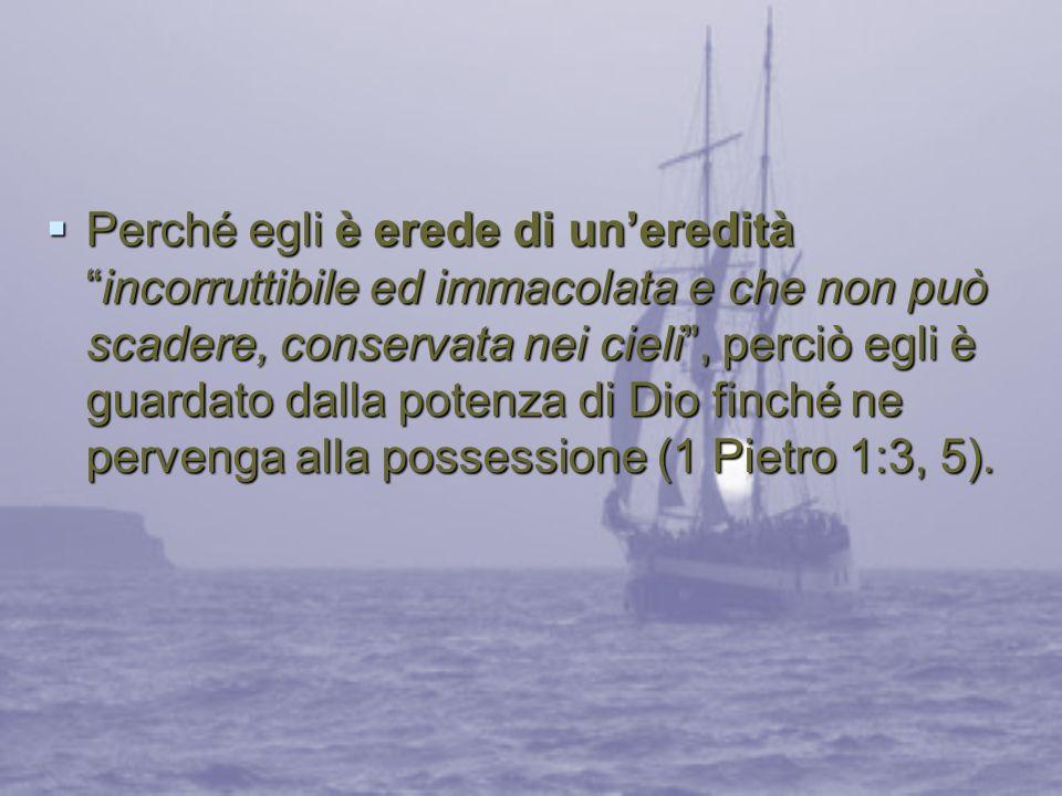 Perché egli è erede di unereditàincorruttibile ed immacolata e che non può scadere, conservata nei cieli, perciò egli è guardato dalla potenza di Dio