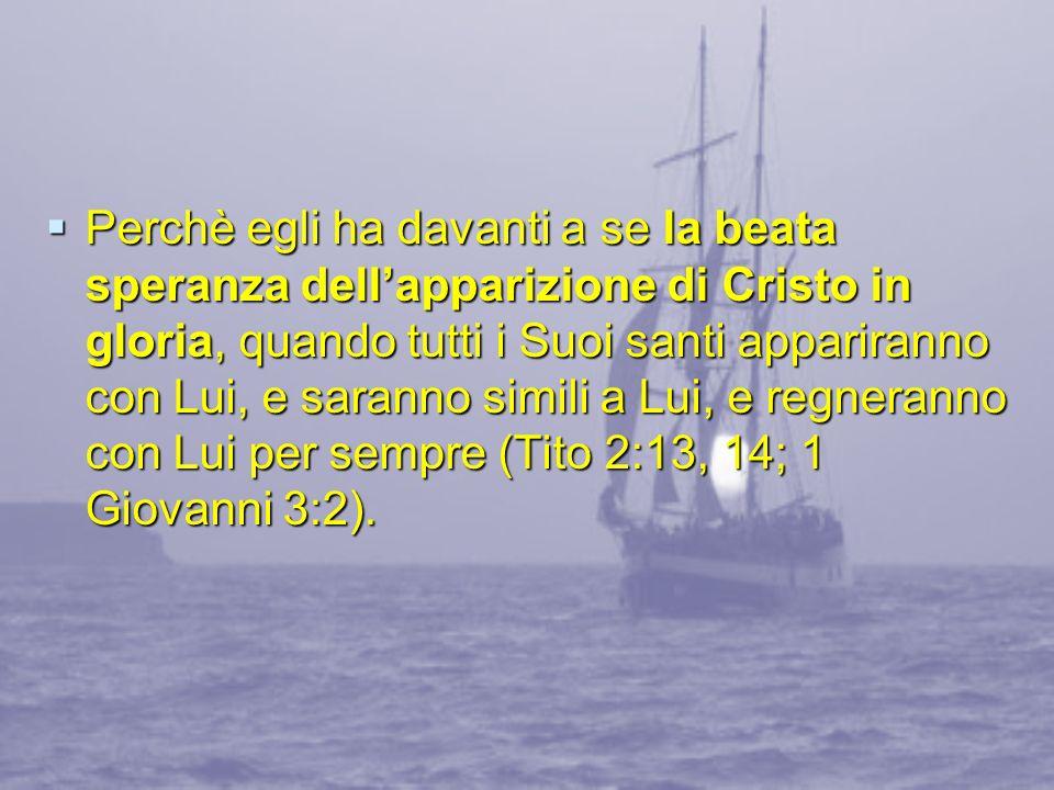Perchè egli ha davanti a se la beata speranza dellapparizione di Cristo in gloria, quando tutti i Suoi santi appariranno con Lui, e saranno simili a L
