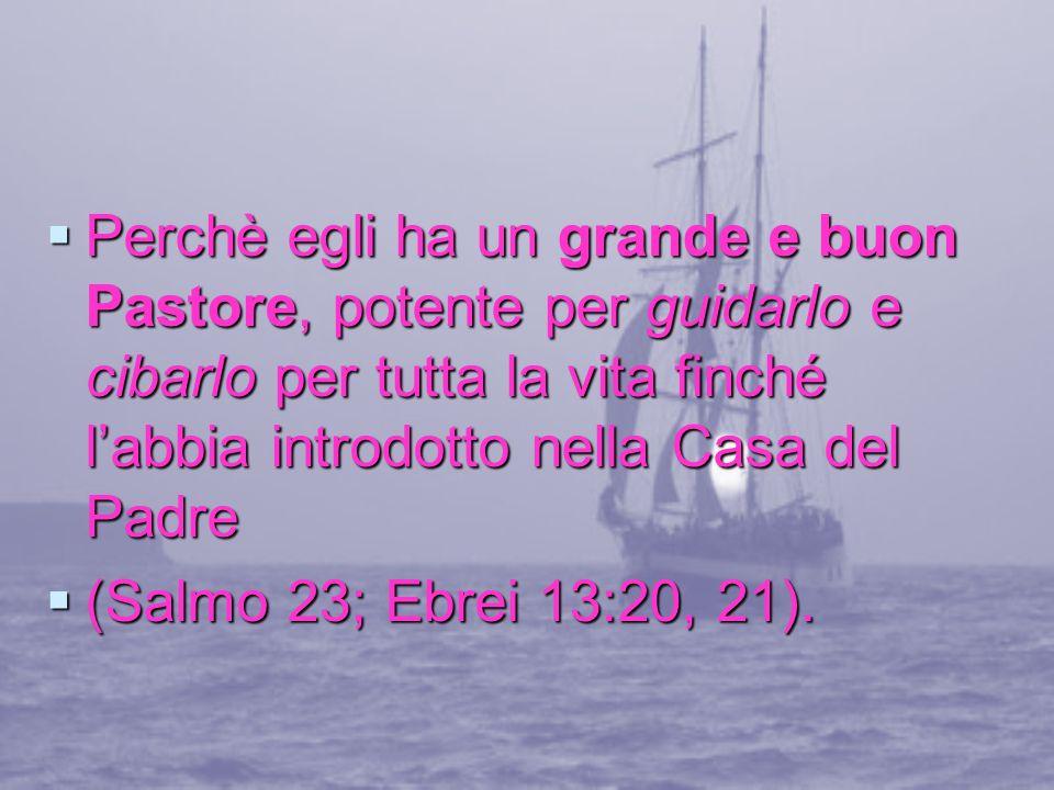 Perchè egli ha un grande e buon Pastore, potente per guidarlo e cibarlo per tutta la vita finché labbia introdotto nella Casa del Padre Perchè egli ha