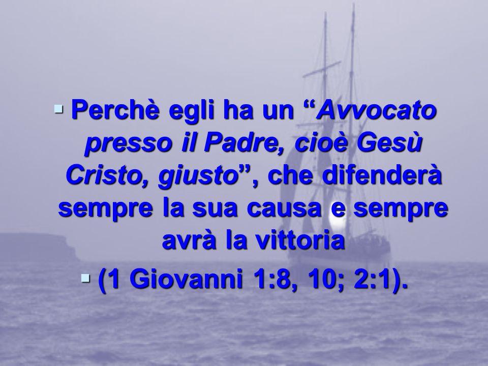 Perchè egli ha un Avvocato presso il Padre, cioè Gesù Cristo, giusto, che difenderà sempre la sua causa e sempre avrà la vittoria Perchè egli ha un Av