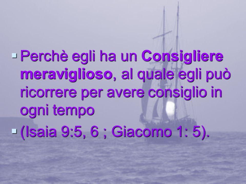Perchè egli ha in Consolatore (lo Spirito Santo) dimorante in lui, per guidarlo in ogni verità, insegnano in tutte le cose, prendendo delle cose di Cristo per manifestargliele (Giovanni 14;16, 17, 26;16:13, 14).