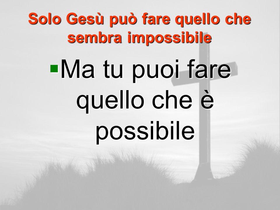 Solo Gesù può fare quello che sembra impossibile Ma tu puoi fare quello che è possibile Ma tu puoi fare quello che è possibile