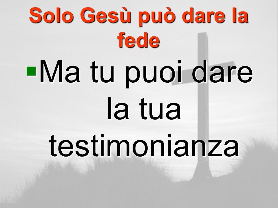 Solo Gesù può dare la fede Ma tu puoi dare la tua testimonianza Ma tu puoi dare la tua testimonianza