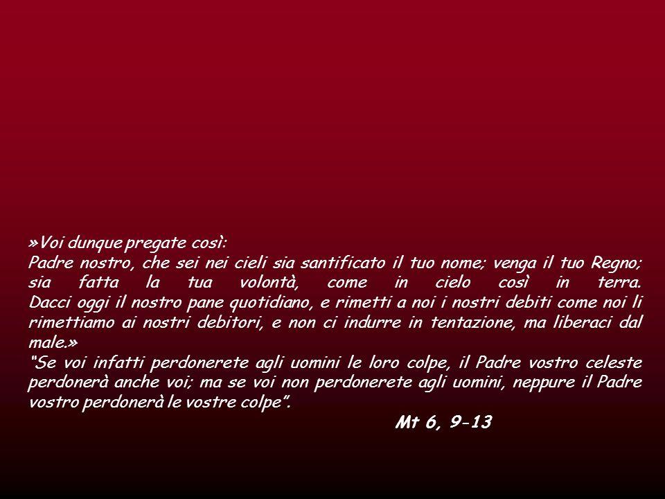 »Voi dunque pregate così: Padre nostro, che sei nei cieli sia santificato il tuo nome; venga il tuo Regno; sia fatta la tua volontà, come in cielo così in terra.