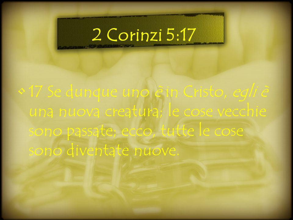 2 Corinzi 5:17 17 Se dunque uno è in Cristo, egli è una nuova creatura; le cose vecchie sono passate; ecco, tutte le cose sono diventate nuove.