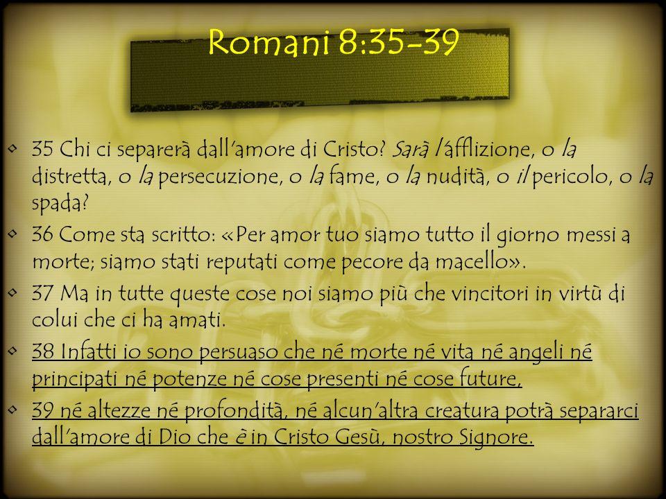 Romani 8:35-39 35 Chi ci separerà dall'amore di Cristo? Sarà l'afflizione, o la distretta, o la persecuzione, o la fame, o la nudità, o il pericolo, o