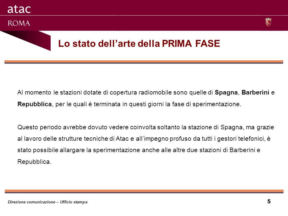 5 Lo stato dellarte della PRIMA FASE Direzione comunicazione – Ufficio stampa 5 Al momento le stazioni dotate di copertura radiomobile sono quelle di Spagna, Barberini e Repubblica, per le quali è terminata in questi giorni la fase di sperimentazione.