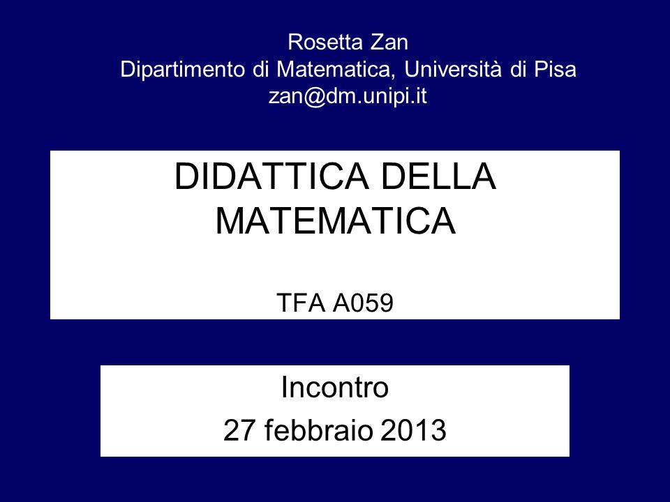 DIDATTICA DELLA MATEMATICA TFA A059 Incontro 27 febbraio 2013 Rosetta Zan Dipartimento di Matematica, Università di Pisa zan@dm.unipi.it