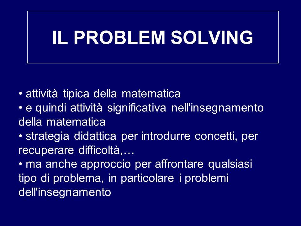 IL PROBLEM SOLVING attività tipica della matematica e quindi attività significativa nell'insegnamento della matematica strategia didattica per introdu