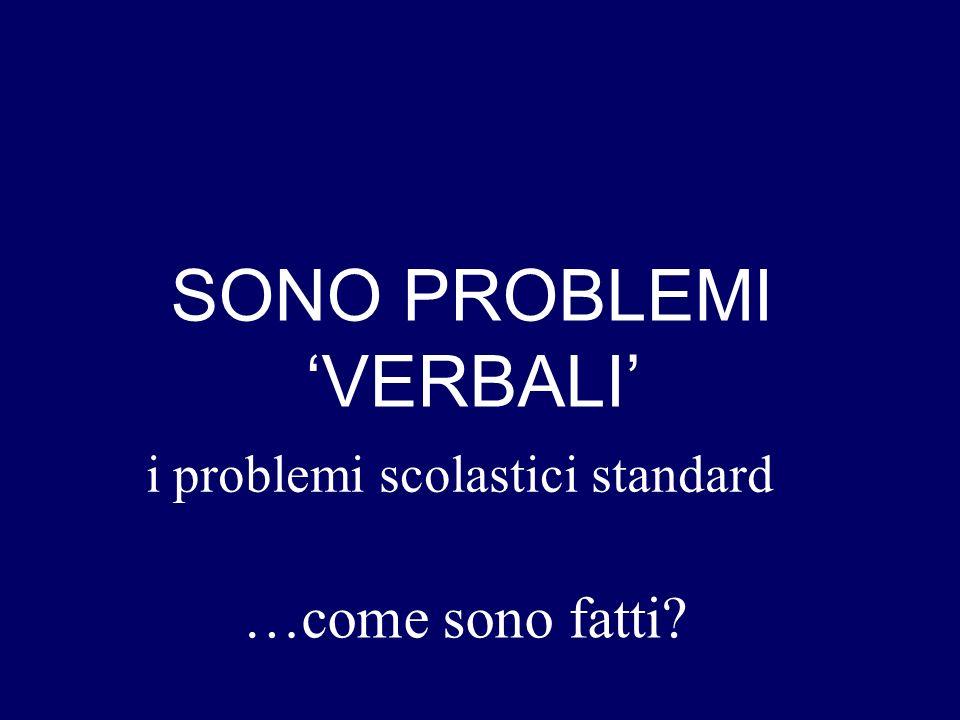 nei problemi scolastici standard SONO PROBLEMI VERBALI …come sono fatti?