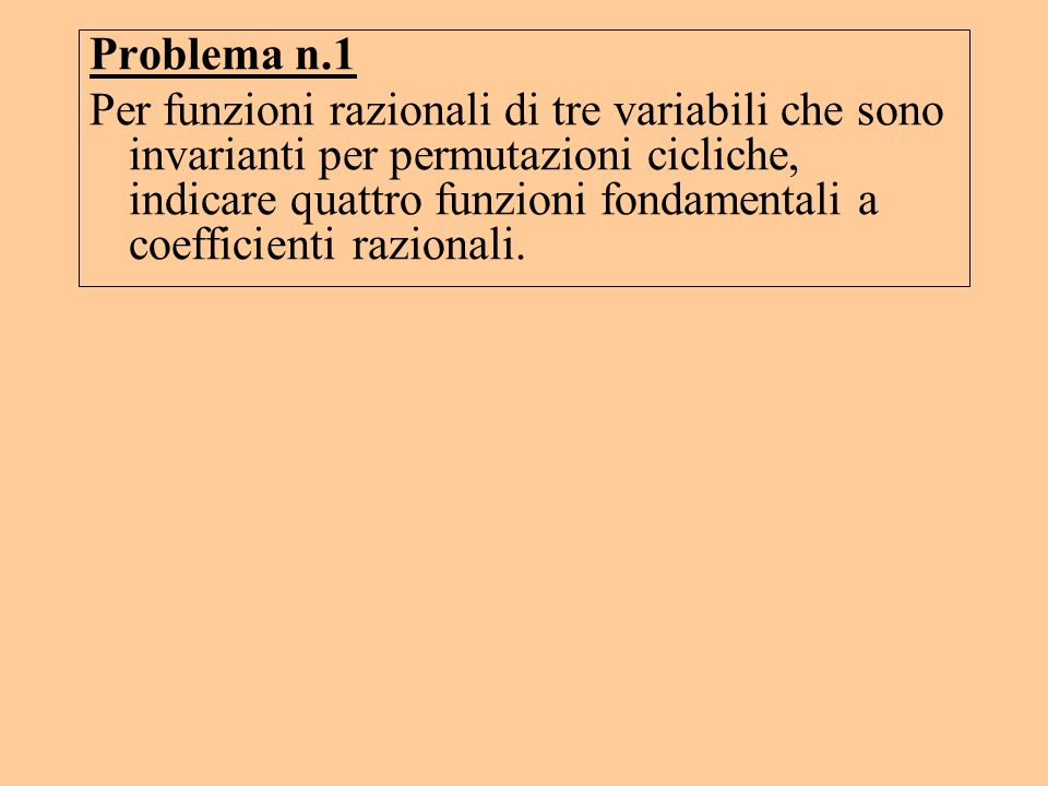 Problema n.1 Per funzioni razionali di tre variabili che sono invarianti per permutazioni cicliche, indicare quattro funzioni fondamentali a coefficie
