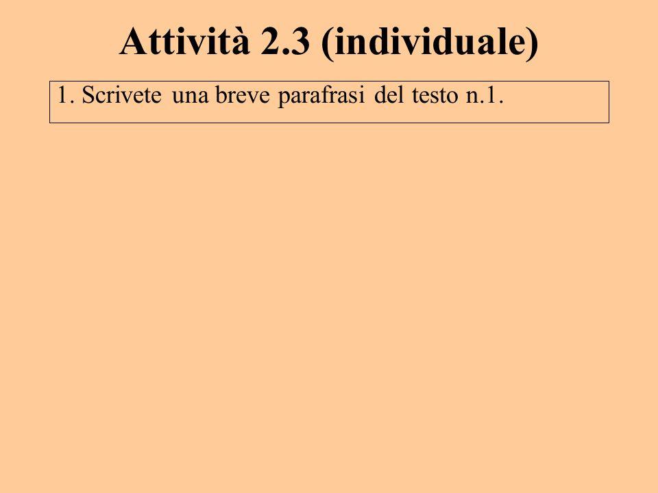 Attività 2.3 (individuale) 1. Scrivete una breve parafrasi del testo n.1.
