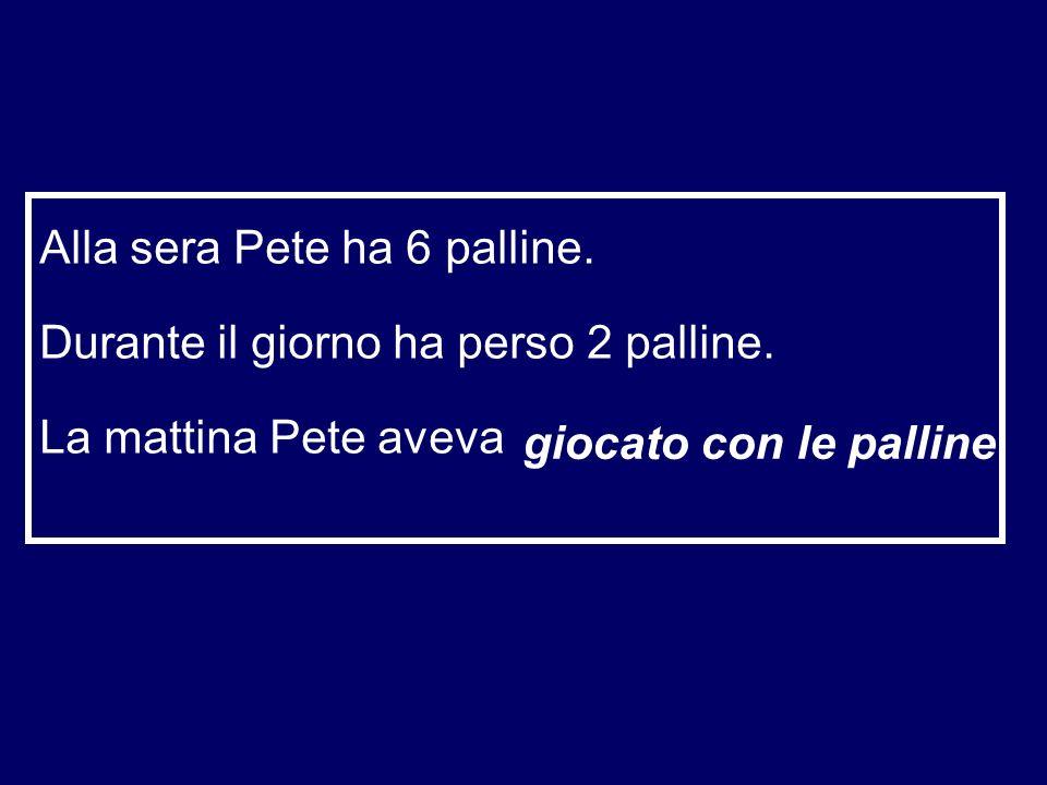 Alla sera Pete ha 6 palline. Durante il giorno ha perso 2 palline. La mattina Pete aveva ……………………… giocato con le palline